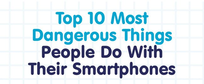 Top 10 most dangerous things people do with their smartphones